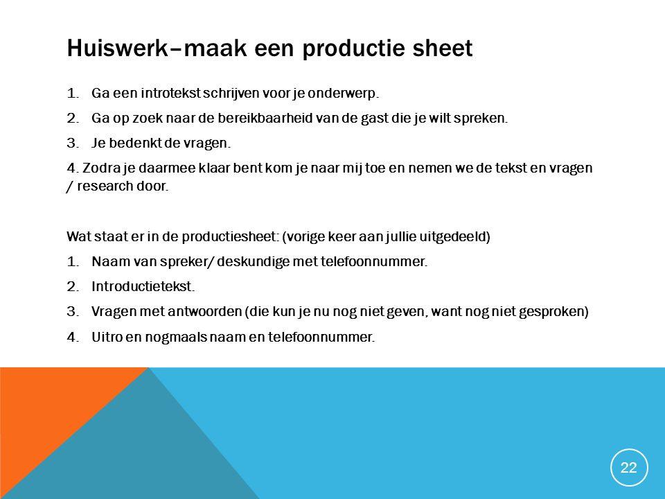 Huiswerk–maak een productie sheet 1.Ga een introtekst schrijven voor je onderwerp. 2.Ga op zoek naar de bereikbaarheid van de gast die je wilt spreken