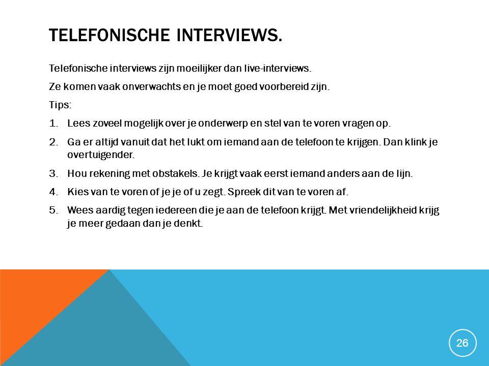 TELEFONISCHE INTERVIEWS. Telefonische interviews zijn moeilijker dan live-interviews. Ze komen vaak onverwachts en je moet goed voorbereid zijn. Tips: