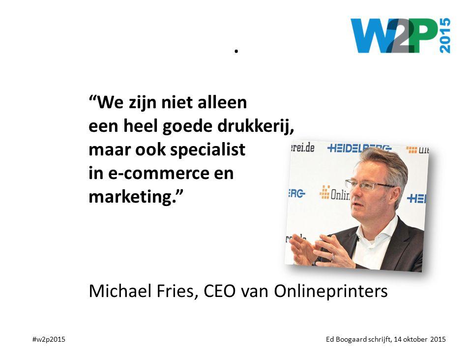 Ed Boogaard schrijft, 14 oktober 2015#w2p2015 We zijn niet alleen een heel goede drukkerij, maar ook specialist in e-commerce en marketing. Michael Fries, CEO van Onlineprinters.