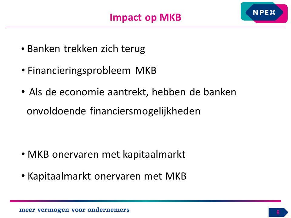 Impact op MKB 8 Banken trekken zich terug Financieringsprobleem MKB Als de economie aantrekt, hebben de banken onvoldoende financiersmogelijkheden MKB onervaren met kapitaalmarkt Kapitaalmarkt onervaren met MKB