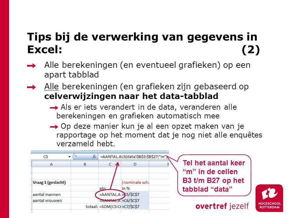 Alle berekeningen (en eventueel grafieken) op een apart tabblad Alle berekeningen (en grafieken zijn gebaseerd op celverwijzingen naar het data-tabblad Als er iets verandert in de data, veranderen alle berekeningen en grafieken automatisch mee Op deze manier kun je al een opzet maken van je rapportage op het moment dat je nog niet alle enquêtes verzameld hebt.