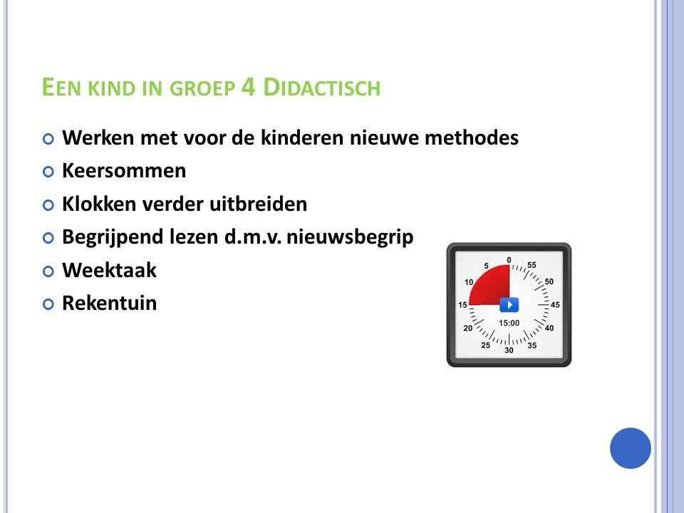 E EN KIND IN GROEP 4 D IDACTISCH Werken met voor de kinderen nieuwe methodes Keersommen Klokken verder uitbreiden Begrijpend lezen d.m.v.