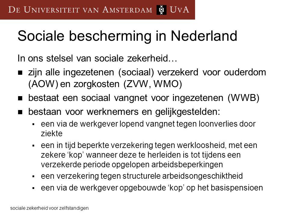 Sociale bescherming in Nederland In ons stelsel van sociale zekerheid… zijn alle ingezetenen (sociaal) verzekerd voor ouderdom (AOW) en zorgkosten (ZVW, WMO) bestaat een sociaal vangnet voor ingezetenen (WWB) bestaan voor werknemers en gelijkgestelden:  een via de werkgever lopend vangnet tegen loonverlies door ziekte  een in tijd beperkte verzekering tegen werkloosheid, met een zekere 'kop' wanneer deze te herleiden is tot tijdens een verzekerde periode opgelopen arbeidsbeperkingen  een verzekering tegen structurele arbeidsongeschiktheid  een via de werkgever opgebouwde 'kop' op het basispensioen sociale zekerheid voor zelfstandigen