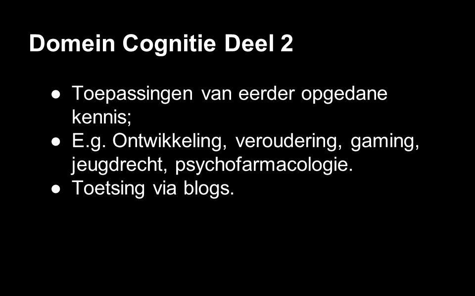 Domein Cognitie Deel 2 ●Toepassingen van eerder opgedane kennis; ●E.g. Ontwikkeling, veroudering, gaming, jeugdrecht, psychofarmacologie. ●Toetsing vi