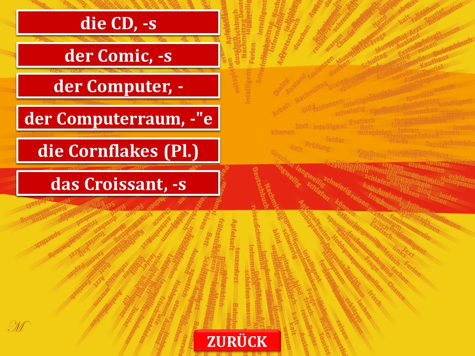 компакт-диск die CD, -s стрип der Comic, -s рачунар der Computer, - кабинет за информатику der Computerraum, - e корнфлекс die Cornflakes (Pl.) кроасан das Croissant, -s ZURÜCK