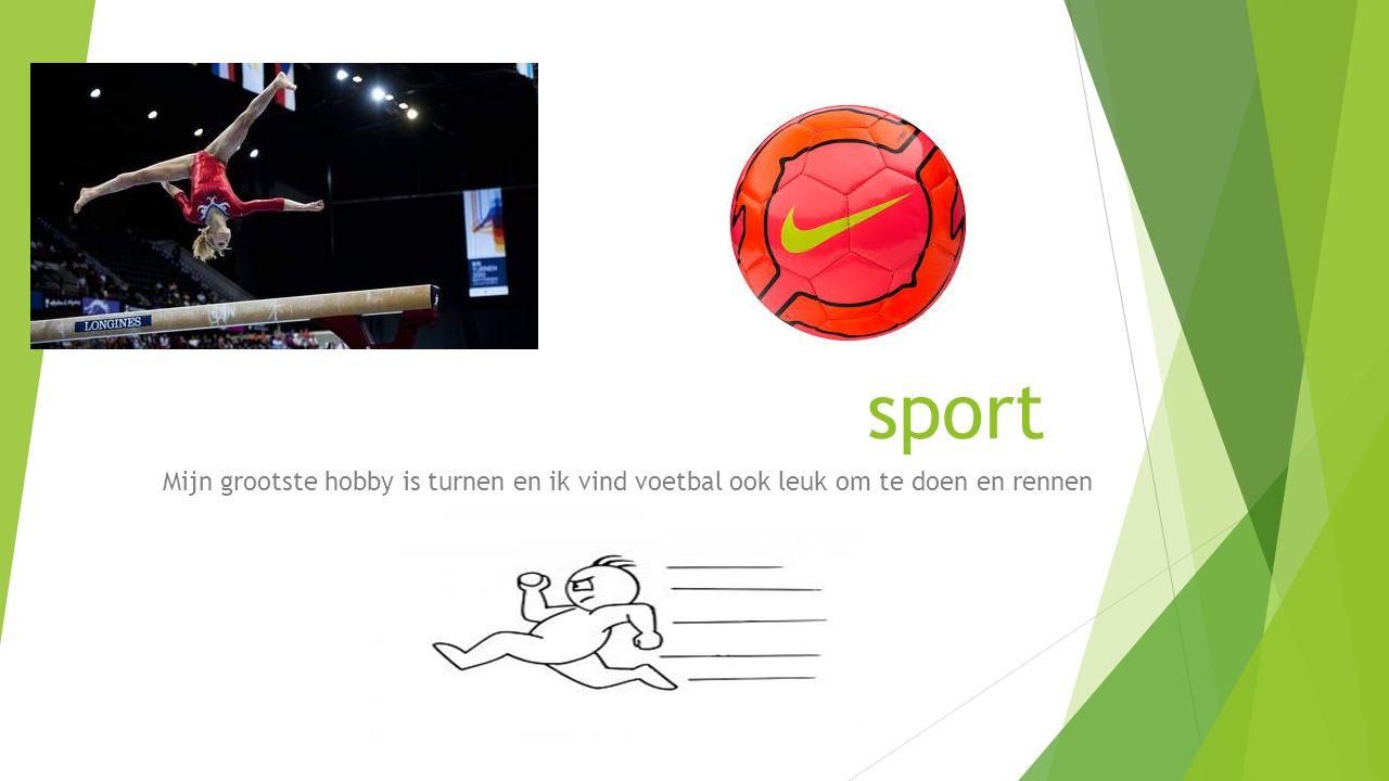 sport Mijn grootste hobby is turnen en ik vind voetbal ook leuk om te doen en rennen