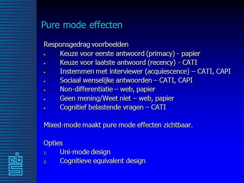 Pure mode effecten Responsgedrag voorbeelden  Keuze voor eerste antwoord (primacy) - papier  Keuze voor laatste antwoord (recency) - CATI  Instemmen met interviewer (acquiescence) – CATI, CAPI  Sociaal wenselijke antwoorden – CATI, CAPI  Non-differentiatie – web, papier  Geen mening/Weet niet – web, papier  Cognitief belastende vragen – CATI Mixed-mode maakt pure mode effecten zichtbaar.