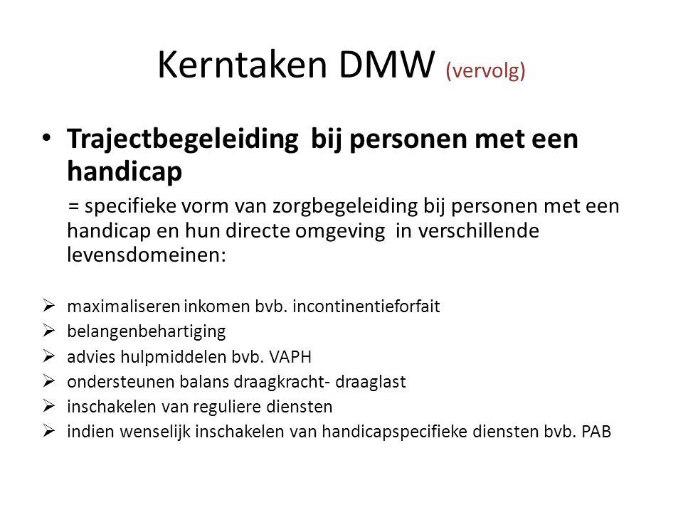 Kerntaken DMW (vervolg) Trajectbegeleiding bij personen met een handicap = specifieke vorm van zorgbegeleiding bij personen met een handicap en hun directe omgeving in verschillende levensdomeinen:  maximaliseren inkomen bvb.