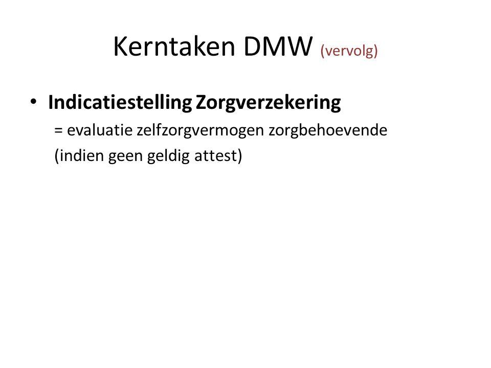 Kerntaken DMW (vervolg) Indicatiestelling Zorgverzekering = evaluatie zelfzorgvermogen zorgbehoevende (indien geen geldig attest)