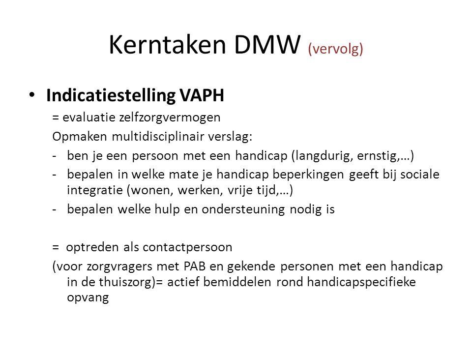 Kerntaken DMW (vervolg) Indicatiestelling VAPH = evaluatie zelfzorgvermogen Opmaken multidisciplinair verslag: -ben je een persoon met een handicap (langdurig, ernstig,…) -bepalen in welke mate je handicap beperkingen geeft bij sociale integratie (wonen, werken, vrije tijd,…) -bepalen welke hulp en ondersteuning nodig is = optreden als contactpersoon (voor zorgvragers met PAB en gekende personen met een handicap in de thuiszorg)= actief bemiddelen rond handicapspecifieke opvang