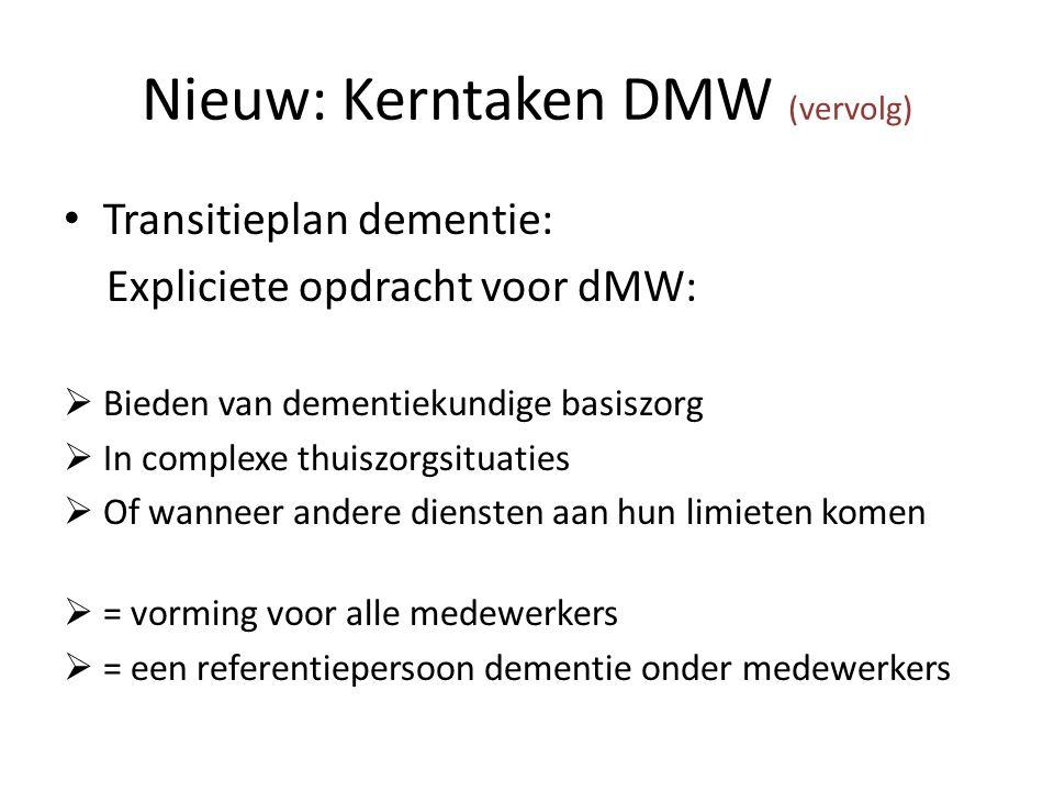 Nieuw: Kerntaken DMW (vervolg) Transitieplan dementie: Expliciete opdracht voor dMW:  Bieden van dementiekundige basiszorg  In complexe thuiszorgsituaties  Of wanneer andere diensten aan hun limieten komen  = vorming voor alle medewerkers  = een referentiepersoon dementie onder medewerkers