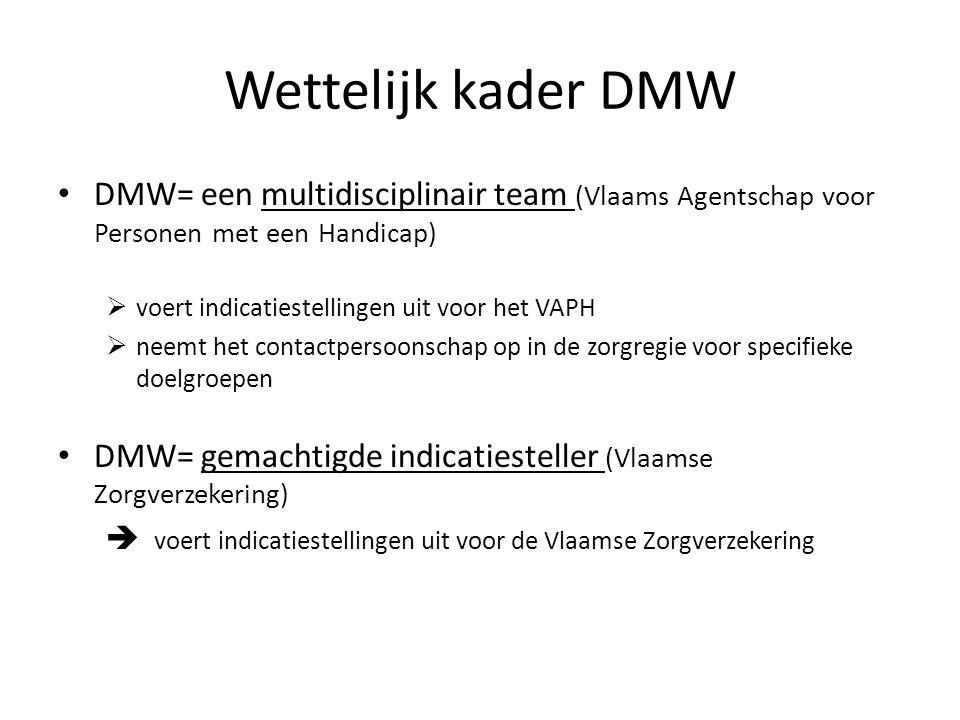 Wettelijk kader DMW DMW= een multidisciplinair team (Vlaams Agentschap voor Personen met een Handicap)  voert indicatiestellingen uit voor het VAPH  neemt het contactpersoonschap op in de zorgregie voor specifieke doelgroepen DMW= gemachtigde indicatiesteller (Vlaamse Zorgverzekering)  voert indicatiestellingen uit voor de Vlaamse Zorgverzekering
