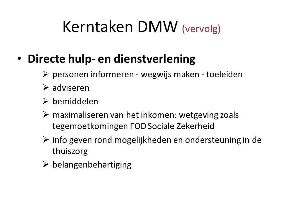 Kerntaken DMW (vervolg) Directe hulp- en dienstverlening  personen informeren - wegwijs maken - toeleiden  adviseren  bemiddelen  maximaliseren van het inkomen: wetgeving zoals tegemoetkomingen FOD Sociale Zekerheid  info geven rond mogelijkheden en ondersteuning in de thuiszorg  belangenbehartiging