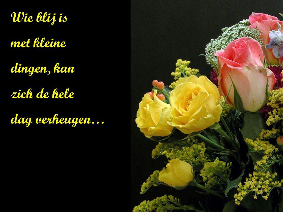 Geluk is de kunst een boeket te maken van de bloemen waar je bij kan….