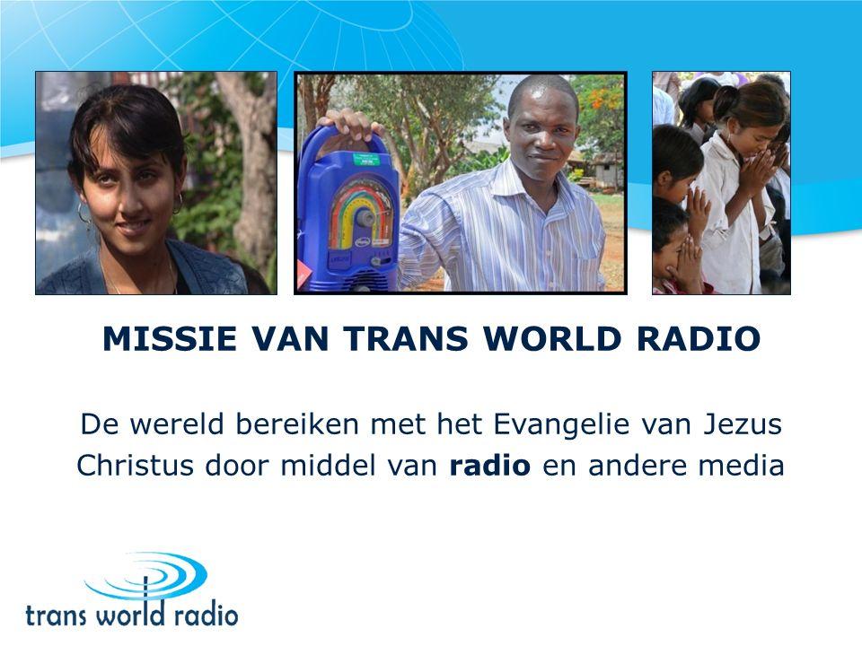 MISSIE VAN TRANS WORLD RADIO De wereld bereiken met het Evangelie van Jezus Christus door middel van radio en andere media