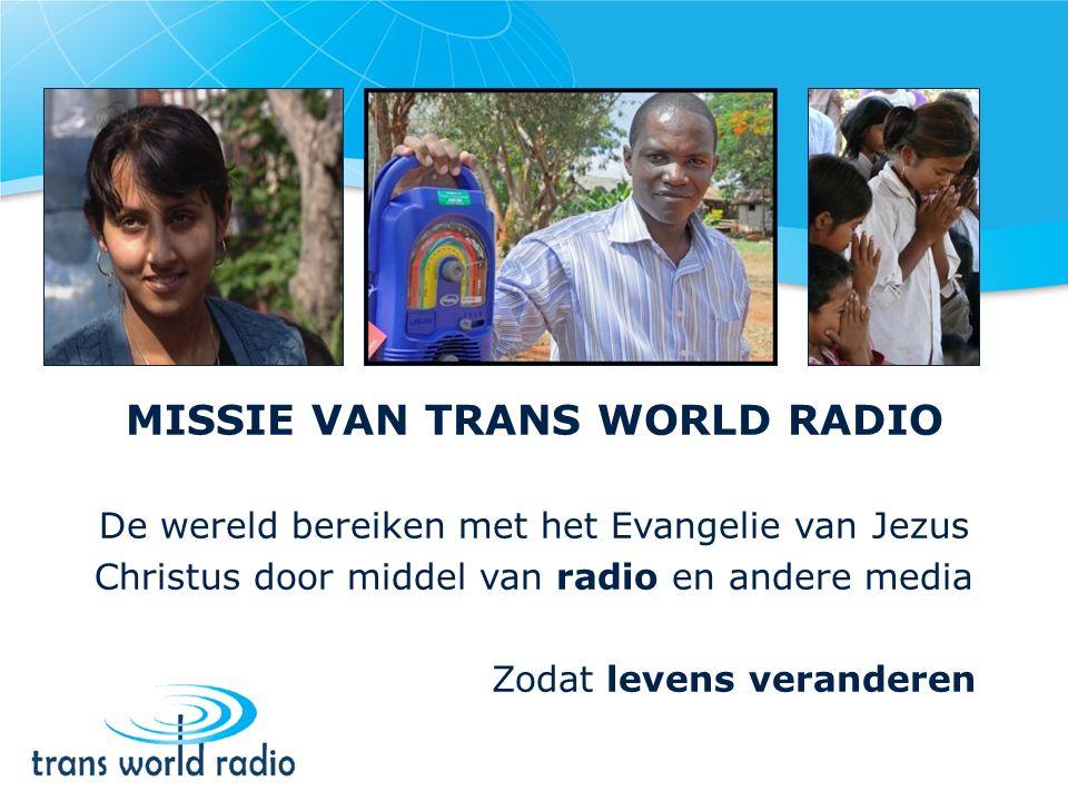 MISSIE VAN TRANS WORLD RADIO De wereld bereiken met het Evangelie van Jezus Christus door middel van radio en andere media Zodat levens veranderen