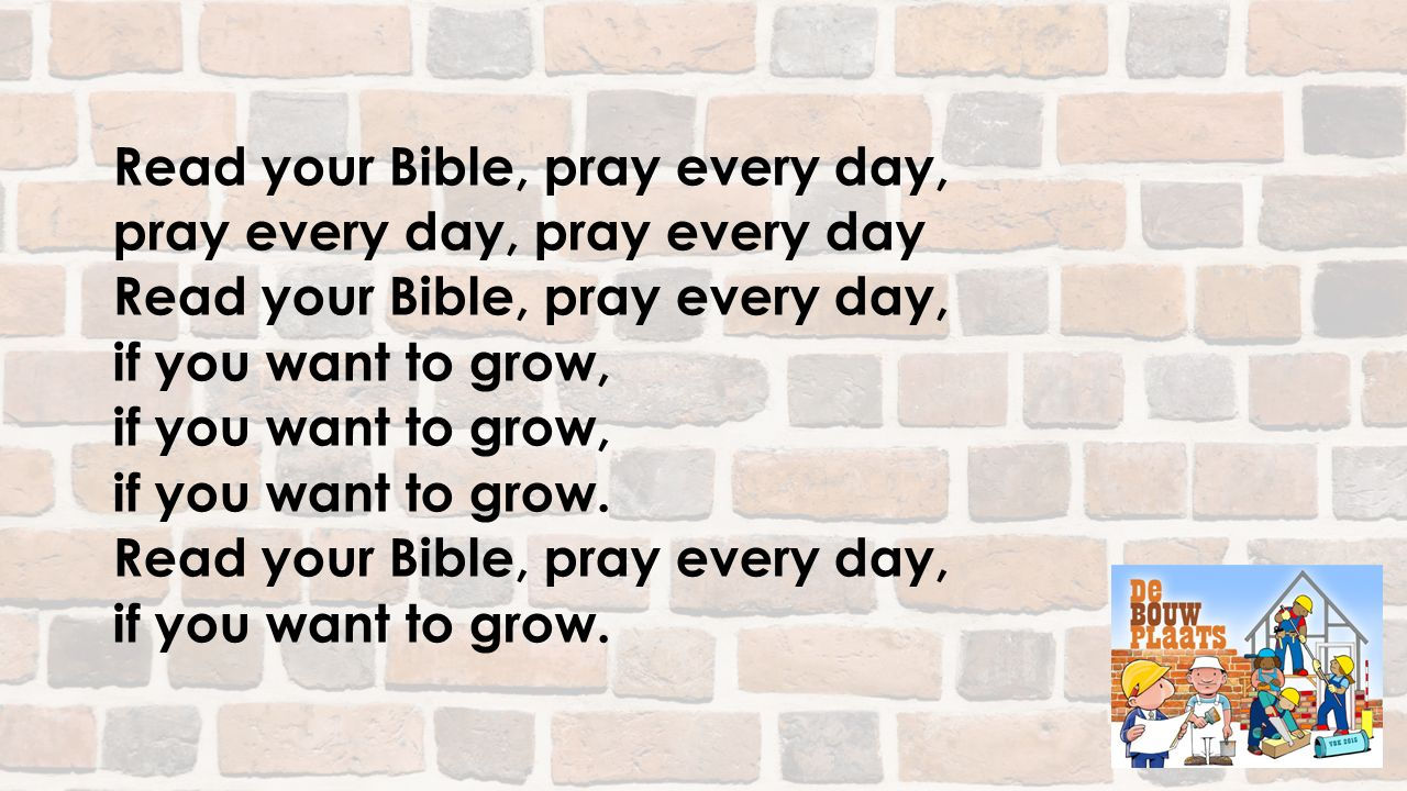 Read your Bible, pray every day, pray every day, pray every day Read your Bible, pray every day, if you want to grow, if you want to grow. Read your B