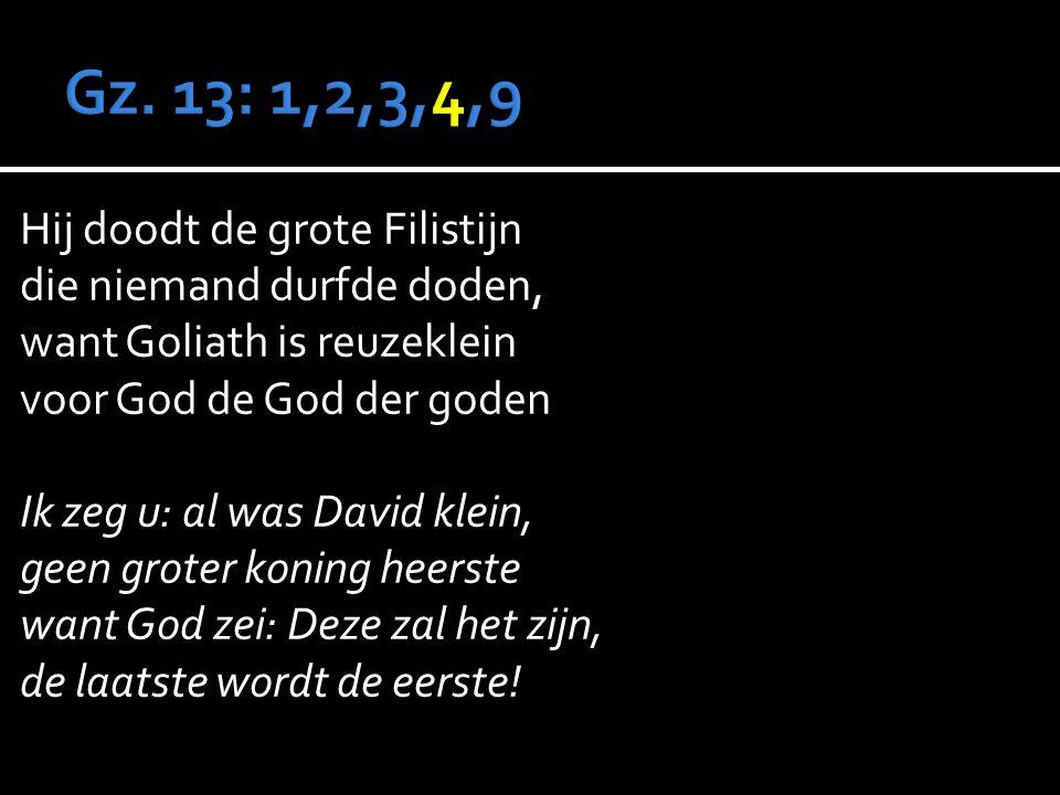 Hij doodt de grote Filistijn die niemand durfde doden, want Goliath is reuzeklein voor God de God der goden Ik zeg u: al was David klein, geen groter koning heerste want God zei: Deze zal het zijn, de laatste wordt de eerste!