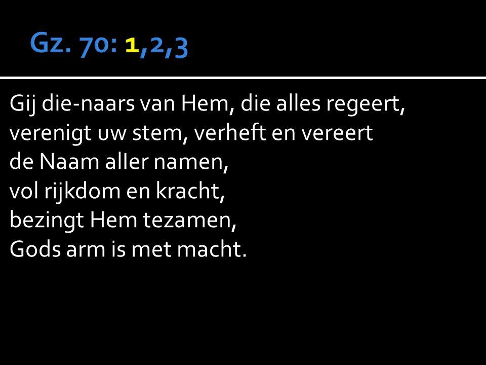 Gij die-naars van Hem, die alles regeert, verenigt uw stem, verheft en vereert de Naam alIer namen, vol rijkdom en kracht, bezingt Hem tezamen, Gods arm is met macht.