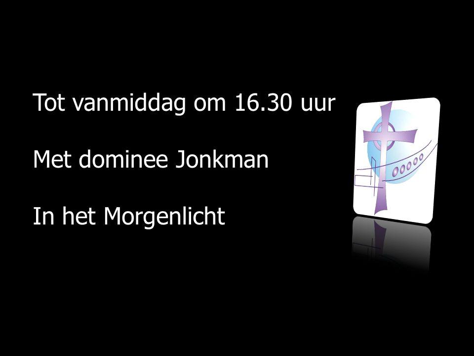 Tot vanmiddag om 16.30 uur Met dominee Jonkman In het Morgenlicht