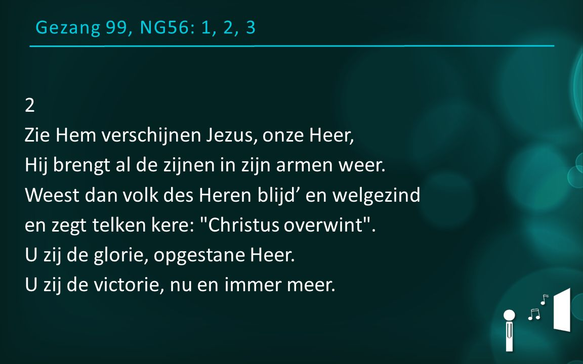 Gezang 99, NG56: 1, 2, 3 2 Zie Hem verschijnen Jezus, onze Heer, Hij brengt al de zijnen in zijn armen weer. Weest dan volk des Heren blijd' en welgez