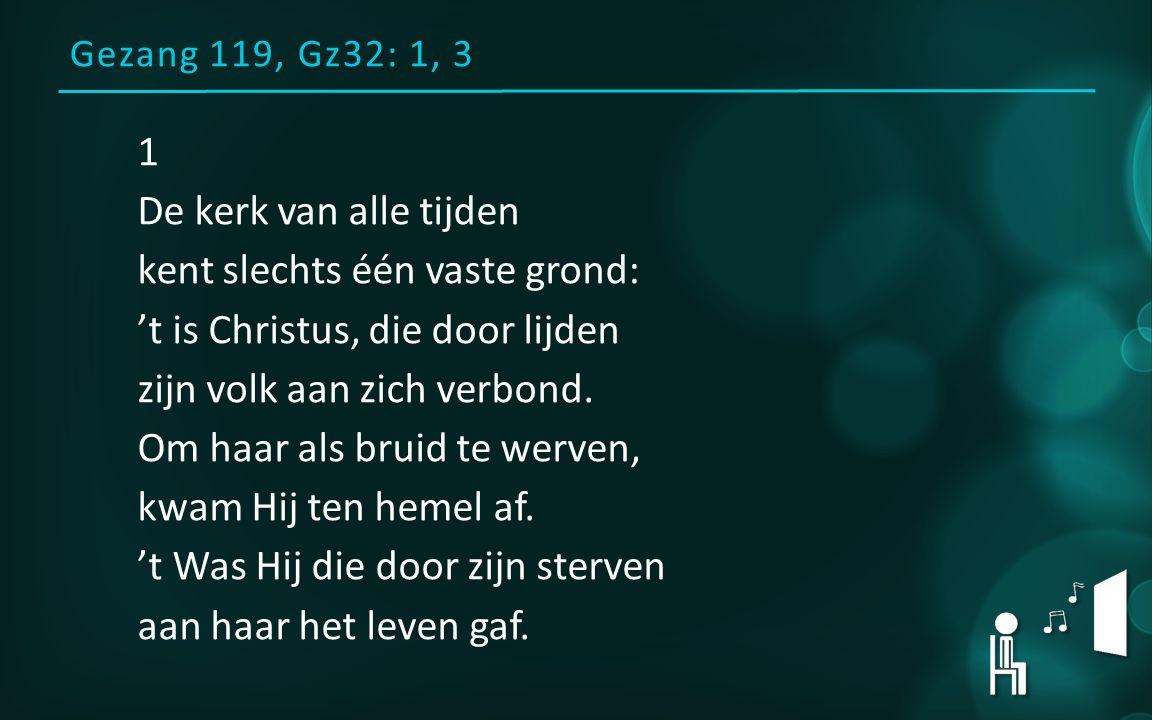 Gezang 119, Gz32: 1, 3 1 De kerk van alle tijden kent slechts één vaste grond: 't is Christus, die door lijden zijn volk aan zich verbond. Om haar als