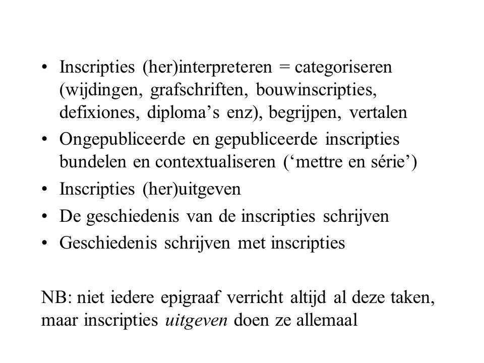 Inscripties (her)interpreteren = categoriseren (wijdingen, grafschriften, bouwinscripties, defixiones, diploma's enz), begrijpen, vertalen Ongepubliceerde en gepubliceerde inscripties bundelen en contextualiseren ('mettre en série') Inscripties (her)uitgeven De geschiedenis van de inscripties schrijven Geschiedenis schrijven met inscripties NB: niet iedere epigraaf verricht altijd al deze taken, maar inscripties uitgeven doen ze allemaal