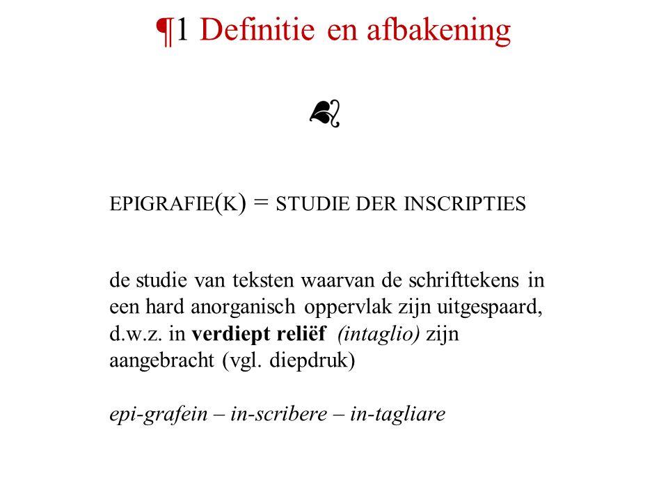 ¶1 Definitie en afbakening EPIGRAFIE ( K ) = STUDIE DER INSCRIPTIES de studie van teksten waarvan de schrifttekens in een hard anorganisch oppervlak zijn uitgespaard, d.w.z.