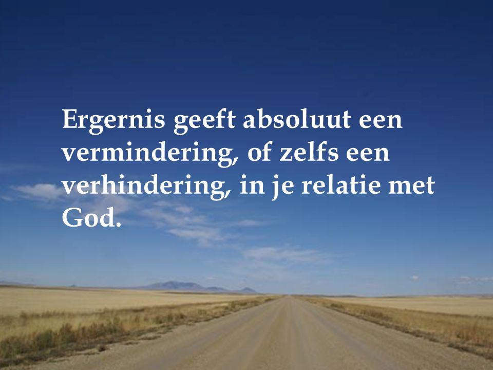 Ergernis geeft absoluut een vermindering, of zelfs een verhindering, in je relatie met God.