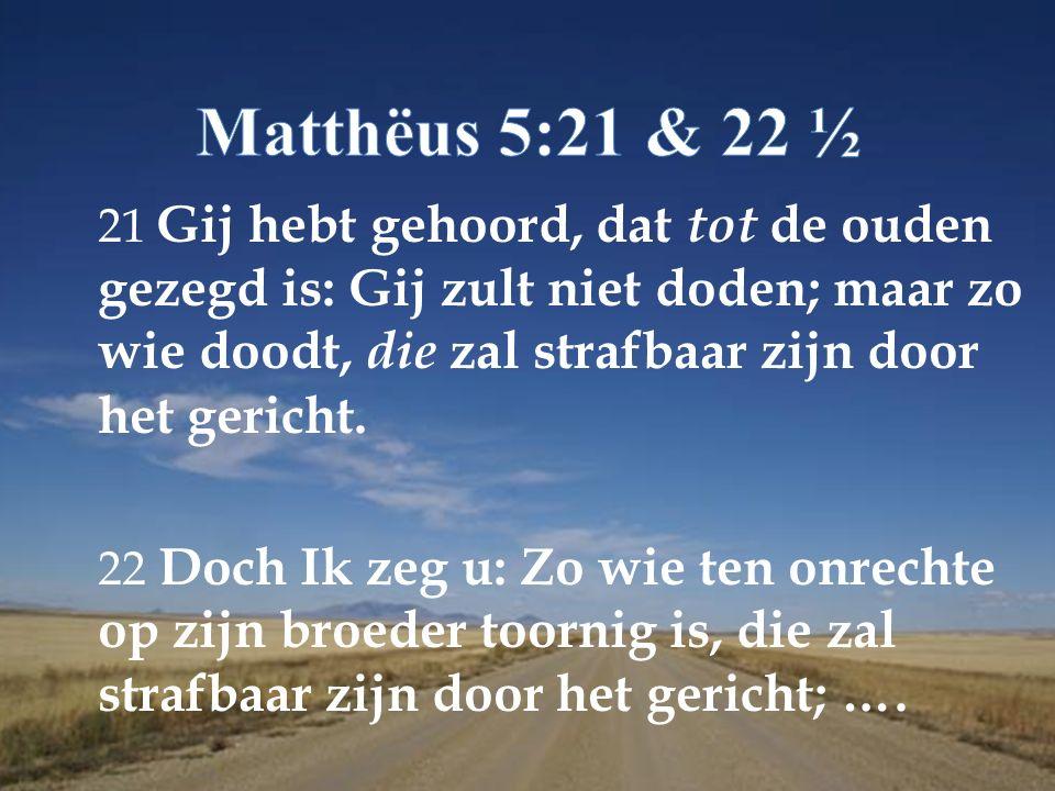 21 Gij hebt gehoord, dat tot de ouden gezegd is: Gij zult niet doden; maar zo wie doodt, die zal strafbaar zijn door het gericht.