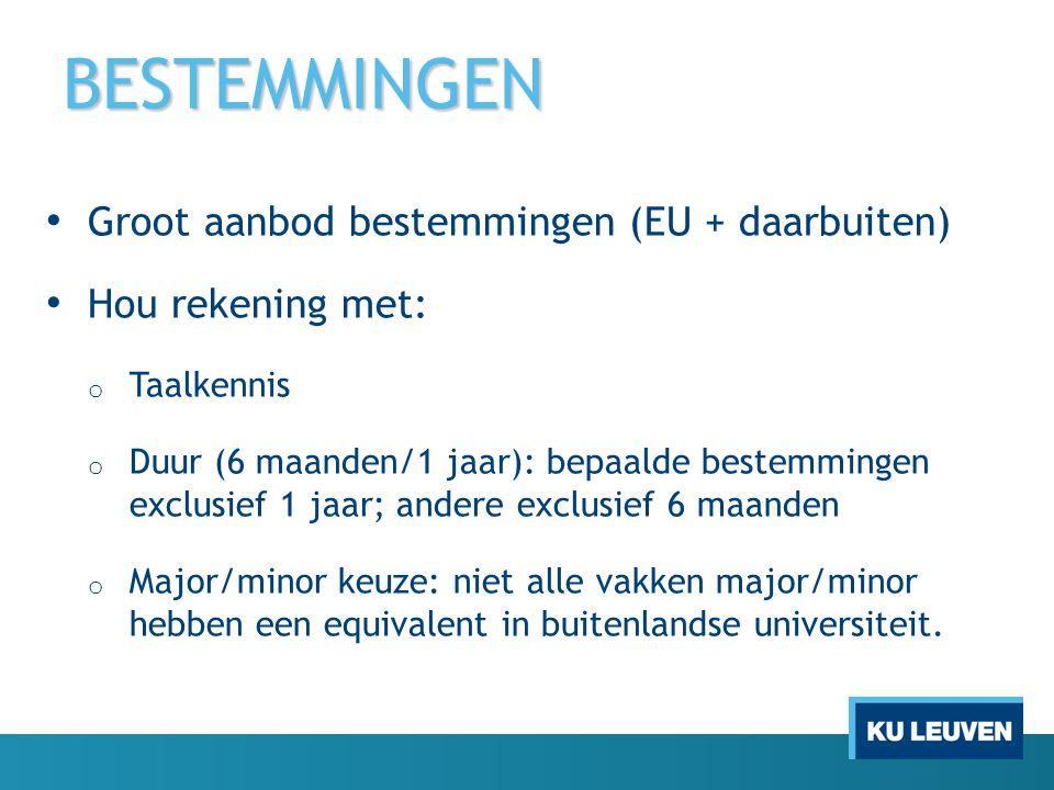 BESTEMMINGEN Groot aanbod bestemmingen (EU + daarbuiten) Hou rekening met: o Taalkennis o Duur (6 maanden/1 jaar): bepaalde bestemmingen exclusief 1 jaar; andere exclusief 6 maanden o Major/minor keuze: niet alle vakken major/minor hebben een equivalent in buitenlandse universiteit.