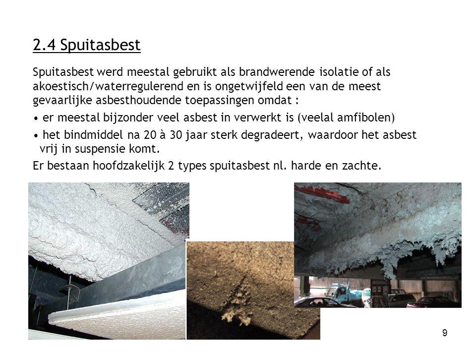 9 2.4 Spuitasbest Spuitasbest werd meestal gebruikt als brandwerende isolatie of als akoestisch/waterregulerend en is ongetwijfeld een van de meest gevaarlijke asbesthoudende toepassingen omdat : er meestal bijzonder veel asbest in verwerkt is (veelal amfibolen) het bindmiddel na 20 à 30 jaar sterk degradeert, waardoor het asbest vrij in suspensie komt.