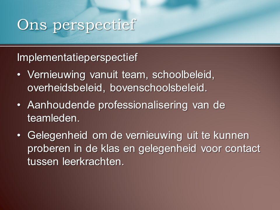 Ons perspectief Implementatieperspectief Vernieuwing vanuit team, schoolbeleid, overheidsbeleid, bovenschoolsbeleid.Vernieuwing vanuit team, schoolbel