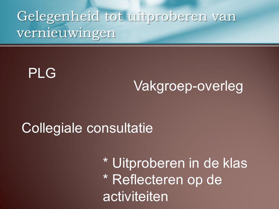 Gelegenheid tot uitproberen van vernieuwingen PLG Vakgroep-overleg Collegiale consultatie * Uitproberen in de klas * Reflecteren op de activiteiten