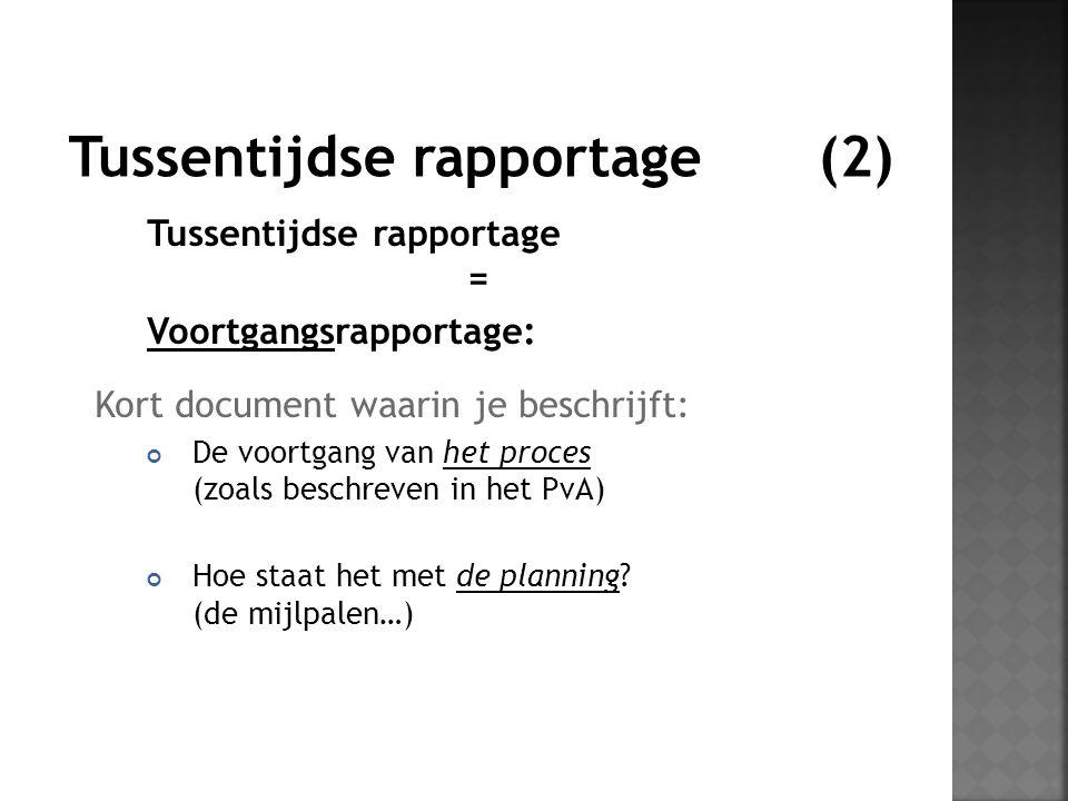 Tussentijdse rapportage = Voortgangsrapportage: Kort document waarin je beschrijft: De voortgang van het proces (zoals beschreven in het PvA) Hoe staa