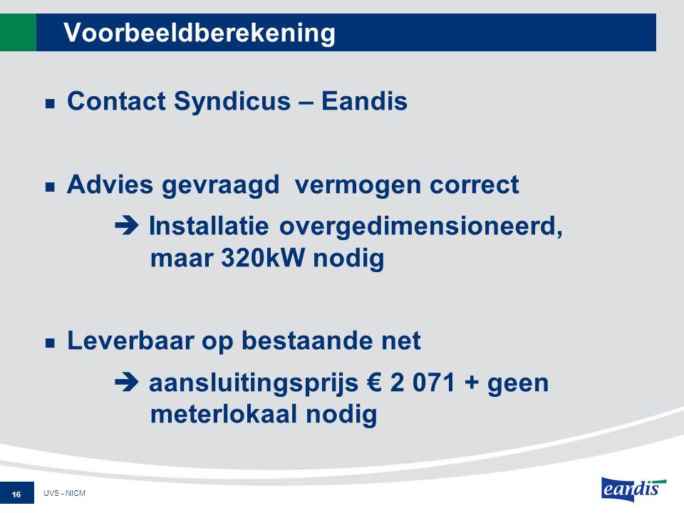 Voorbeeldberekening Contact Syndicus – Eandis Advies gevraagd vermogen correct  Installatie overgedimensioneerd, maar 320kW nodig Leverbaar op bestaande net  aansluitingsprijs € 2 071 + geen meterlokaal nodig UVS - NICM 16