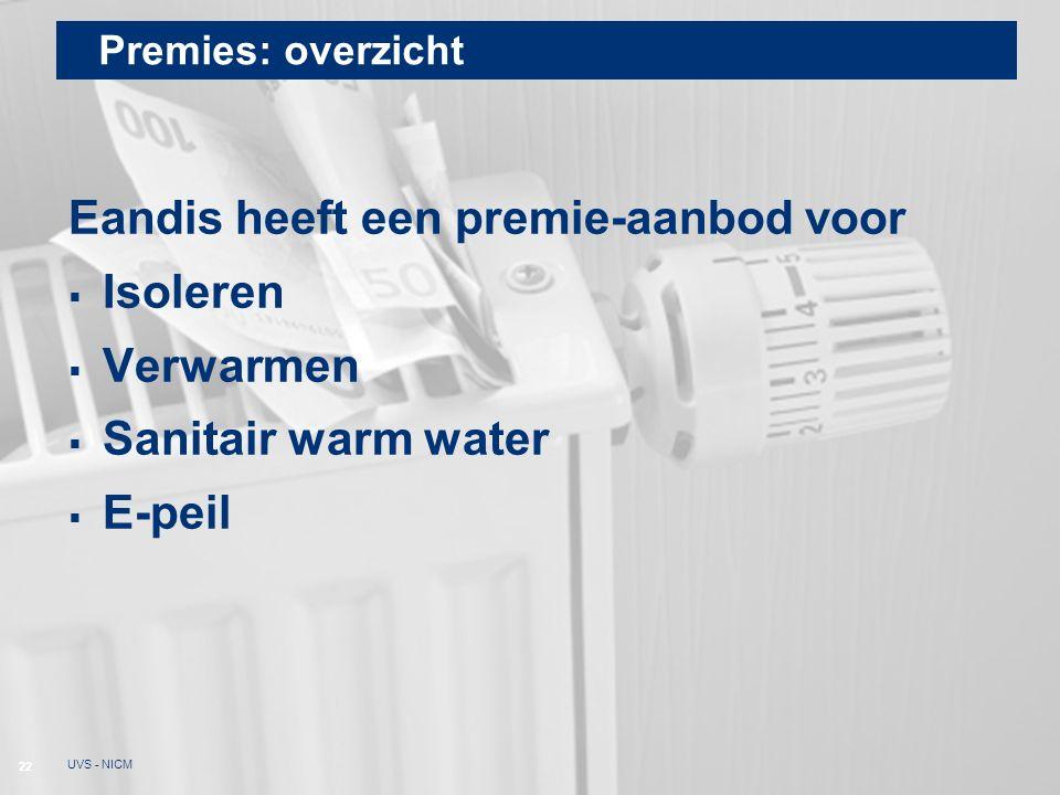 Premies: overzicht Eandis heeft een premie-aanbod voor  Isoleren  Verwarmen  Sanitair warm water  E-peil 22 UVS - NICM