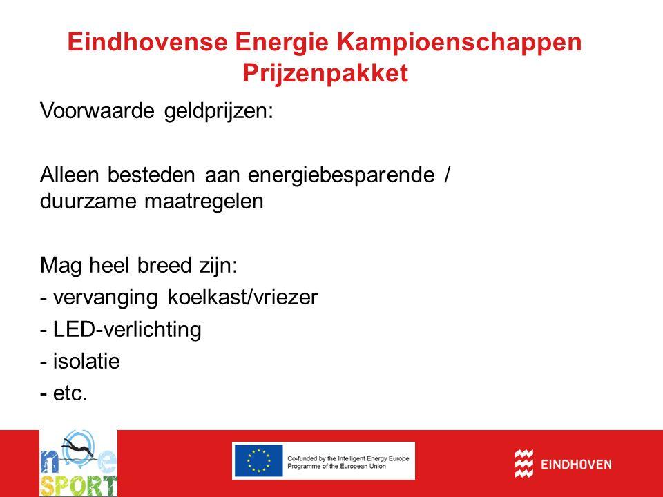 Eindhovense Energie Kampioenschappen Prijzenpakket Voorwaarde geldprijzen: Alleen besteden aan energiebesparende / duurzame maatregelen Mag heel breed zijn: - vervanging koelkast/vriezer - LED-verlichting - isolatie - etc.