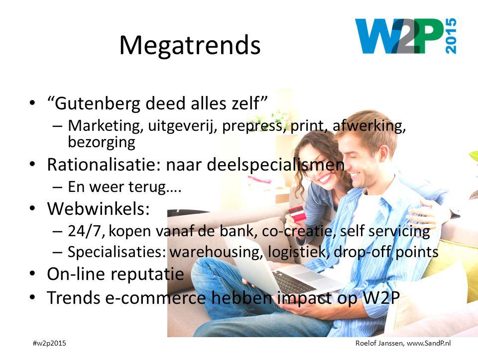 Roelof Janssen, www.SandP.nl#w2p2015 Megatrends Gutenberg deed alles zelf – Marketing, uitgeverij, prepress, print, afwerking, bezorging Rationalisatie: naar deelspecialismen – En weer terug….
