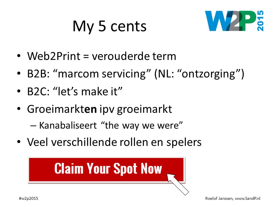 "Roelof Janssen, www.SandP.nl#w2p2015 My 5 cents Web2Print = verouderde term B2B: ""marcom servicing"" (NL: ""ontzorging"") B2C: ""let's make it"" Groeimarkt"