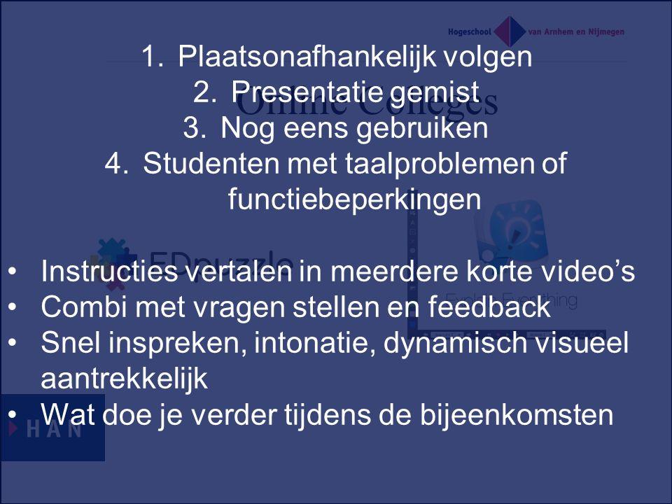 Online Colleges 1.Plaatsonafhankelijk volgen 2.Presentatie gemist 3.Nog eens gebruiken 4.Studenten met taalproblemen of functiebeperkingen Instructies vertalen in meerdere korte video's Combi met vragen stellen en feedback Snel inspreken, intonatie, dynamisch visueel aantrekkelijk Wat doe je verder tijdens de bijeenkomsten