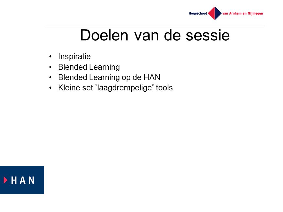 Doelen van de sessie Inspiratie Blended Learning Blended Learning op de HAN Kleine set laagdrempelige tools