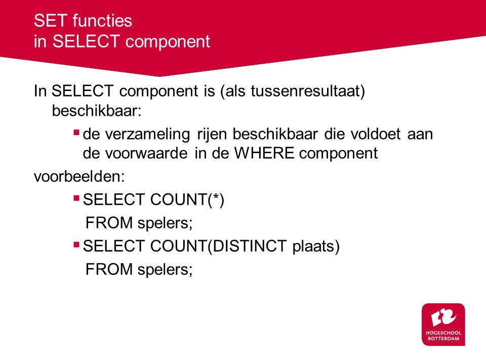 SET functies in SELECT component In SELECT component is (als tussenresultaat) beschikbaar:  de verzameling rijen beschikbaar die voldoet aan de voorwaarde in de WHERE component voorbeelden:  SELECT COUNT(*) FROM spelers;  SELECT COUNT(DISTINCT plaats) FROM spelers;
