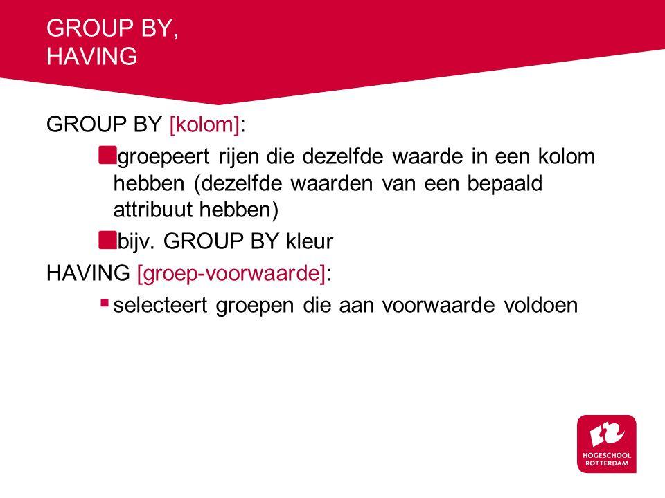 GROUP BY, HAVING GROUP BY [kolom]: groepeert rijen die dezelfde waarde in een kolom hebben (dezelfde waarden van een bepaald attribuut hebben) bijv.