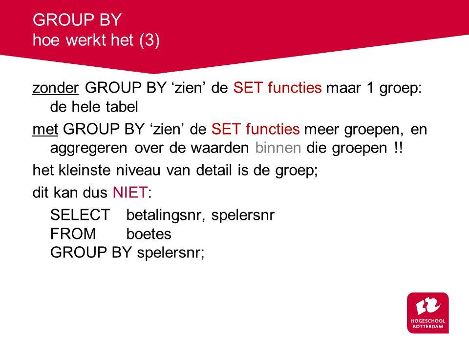 GROUP BY hoe werkt het (3) zonder GROUP BY 'zien' de SET functies maar 1 groep: de hele tabel met GROUP BY 'zien' de SET functies meer groepen, en aggregeren over de waarden binnen die groepen !.