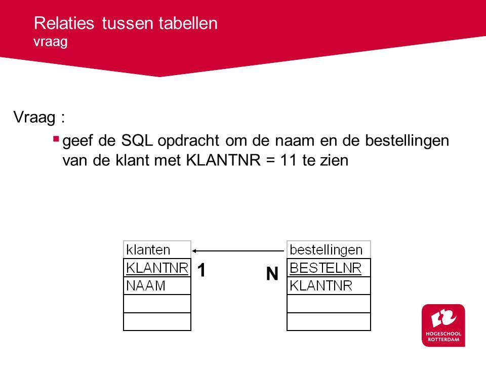 Relaties tussen tabellen vraag Vraag :  geef de SQL opdracht om de naam en de bestellingen van de klant met KLANTNR = 11 te zien 1 N