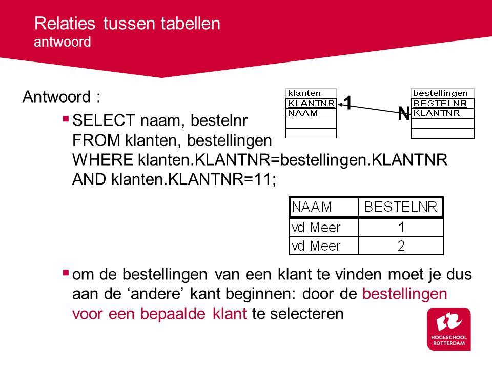 Relaties tussen tabellen antwoord Antwoord :  SELECT naam, bestelnr FROM klanten, bestellingen WHERE klanten.KLANTNR=bestellingen.KLANTNR AND klanten.KLANTNR=11;  om de bestellingen van een klant te vinden moet je dus aan de 'andere' kant beginnen: door de bestellingen voor een bepaalde klant te selecteren 1 N