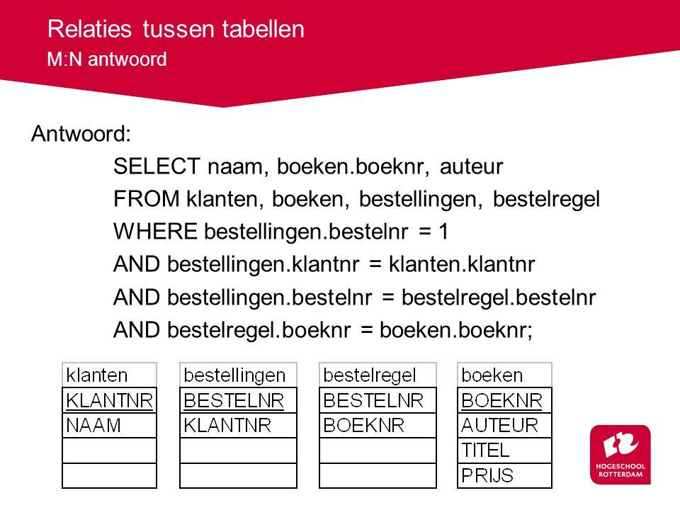 Relaties tussen tabellen M:N antwoord Antwoord: SELECT naam, boeken.boeknr, auteur FROM klanten, boeken, bestellingen, bestelregel WHERE bestellingen.bestelnr = 1 AND bestellingen.klantnr = klanten.klantnr AND bestellingen.bestelnr = bestelregel.bestelnr AND bestelregel.boeknr = boeken.boeknr;