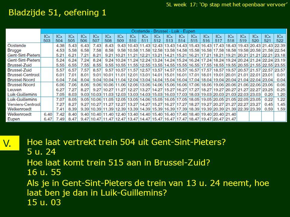 V. Hoe laat vertrekt trein 504 uit Gent-Sint-Pieters? 5 u. 24 5L week 17: 'Op stap met het openbaar vervoer' Hoe laat komt trein 515 aan in Brussel-Zu