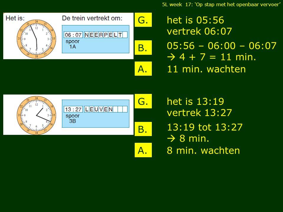 het is 05:56 vertrek 06:07 G. B. A. 05:56 – 06:00 – 06:07  4 + 7 = 11 min. 11 min. wachten 5L week 17: 'Op stap met het openbaar vervoer' het is 13:1